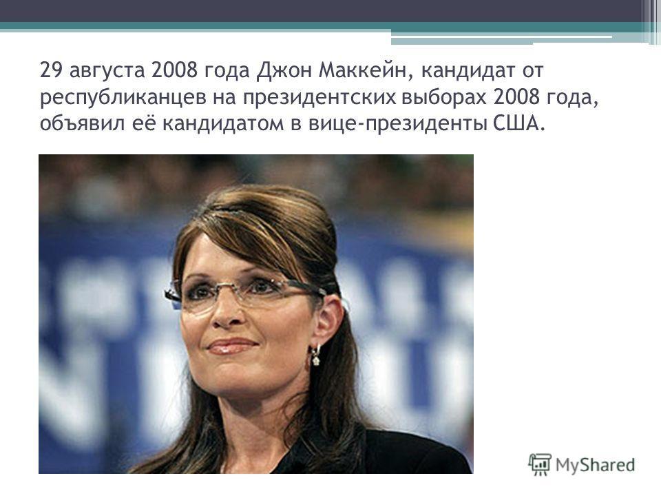 29 августа 2008 года Джон Маккейн, кандидат от республиканцев на президентских выборах 2008 года, объявил её кандидатом в вице-президенты США.