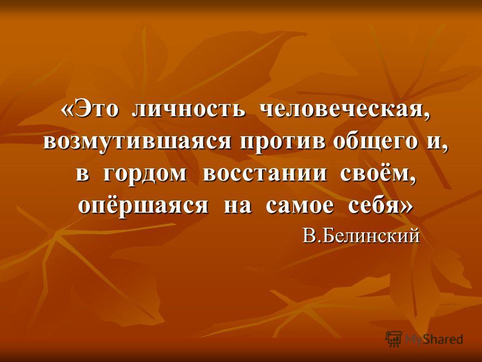 «Это личность человеческая, возмутившаяся против общего и, в гордом восстании своём, опёршаяся на самое себя» В.Белинский В.Белинский