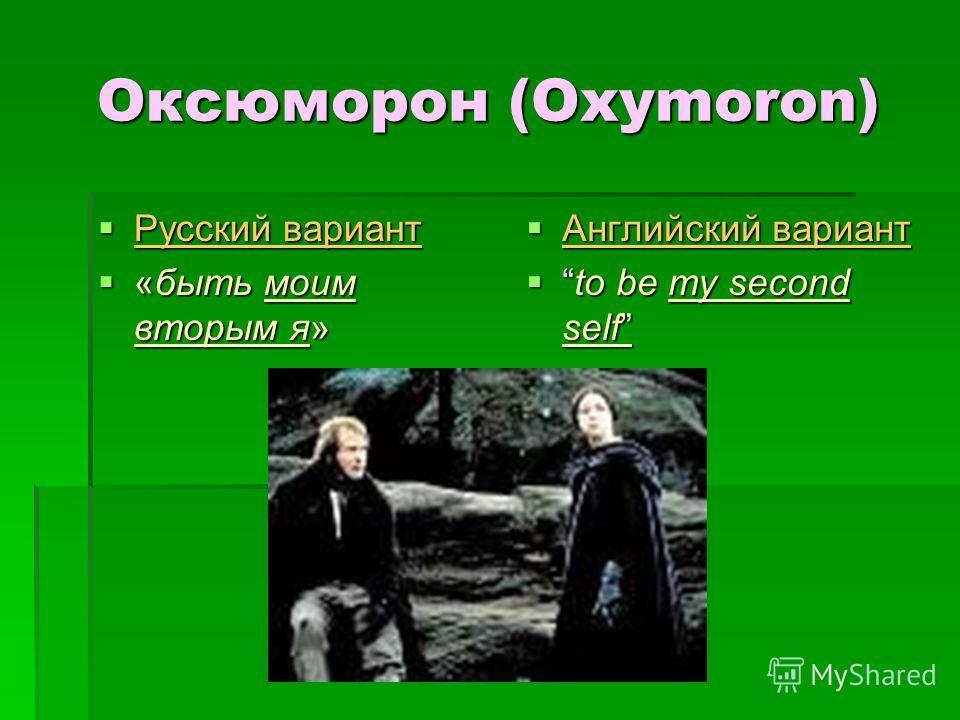 Оксюморон (Oxymoron) Русский вариант Русский вариант «быть моим вторым я» «быть моим вторым я» Английский вариант Английский вариант to be my second selfto be my second self