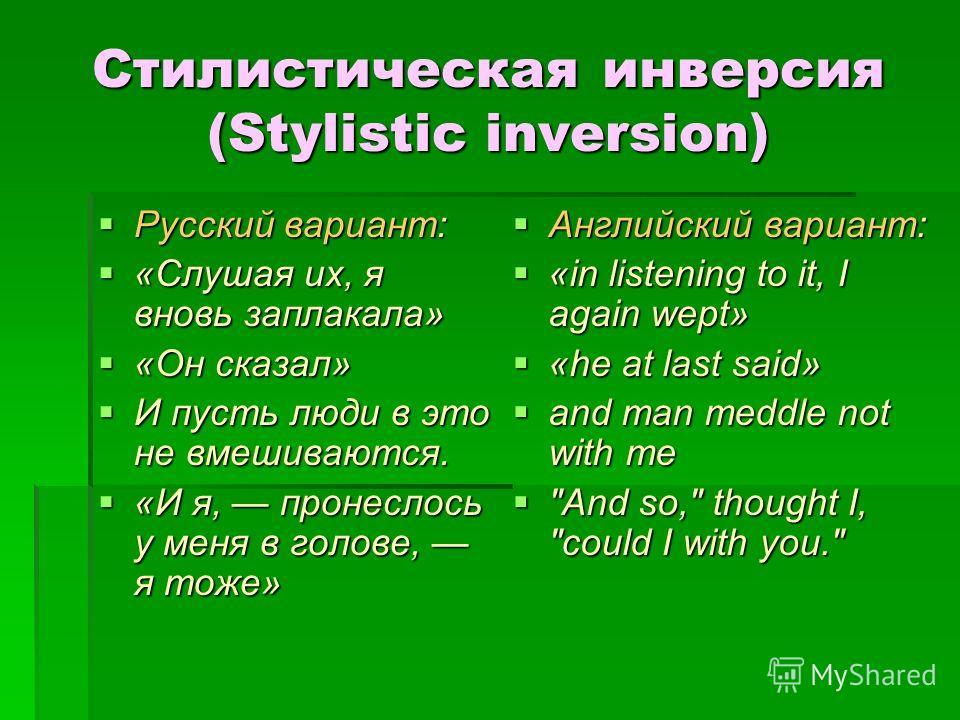 Стилистическая инверсия (Stylistic inversion) Русский вариант: Русский вариант: «Слушая их, я вновь заплакала» «Слушая их, я вновь заплакала» «Он сказал» «Он сказал» И пусть люди в это не вмешиваются. И пусть люди в это не вмешиваются. «И я, пронесло