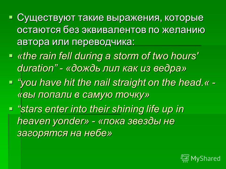 Существуют такие выражения, которые остаются без эквивалентов по желанию автора или переводчика: Существуют такие выражения, которые остаются без эквивалентов по желанию автора или переводчика: «the rain fell during a storm of two hours' duration - «