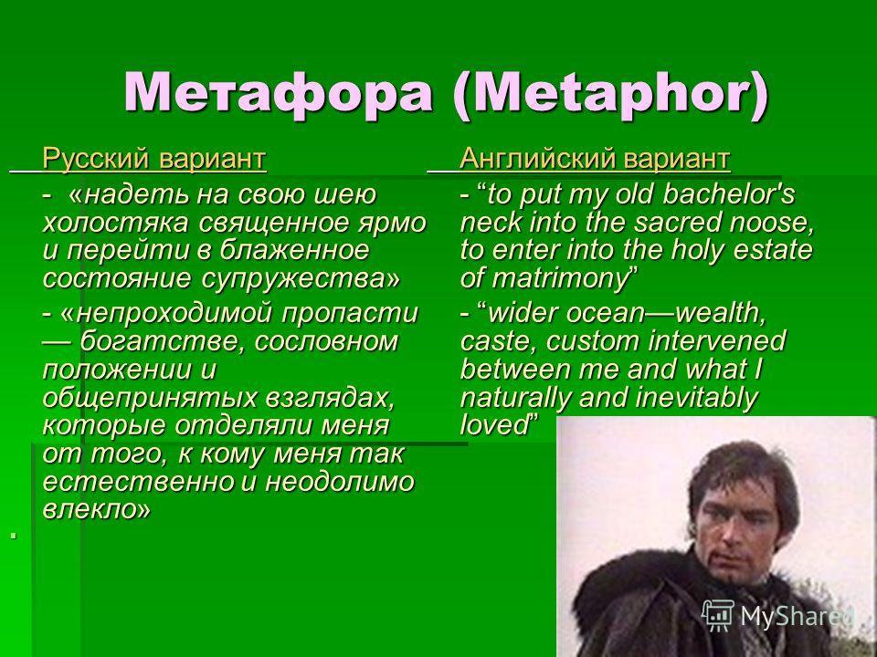 Метафора (Metaphor) Русский вариант - «надеть на свою шею холостяка священное ярмо и перейти в блаженное состояние супружества» - «непроходимой пропасти богатстве, сословном положении и общепринятых взглядах, которые отделяли меня от того, к кому мен