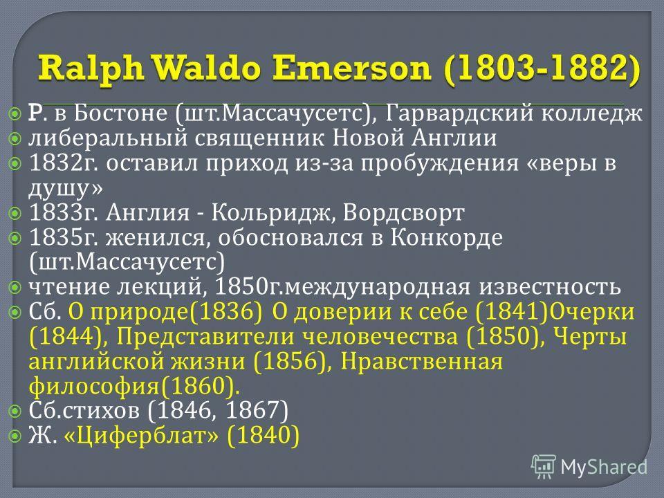 P. в Бостоне ( шт. Массачусетс ), Гарвардский колледж либеральный священник Новой Англии 1832 г. оставил приход из - за пробуждения « веры в душу » 1833 г. Англия - Кольридж, Вордсворт 1835 г. женился, обосновался в Конкорде ( шт. Массачусетс ) чтени