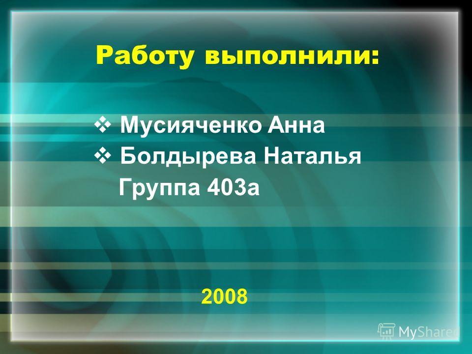 Работу выполнили: Мусияченко Анна Болдырева Наталья Группа 403а 2008
