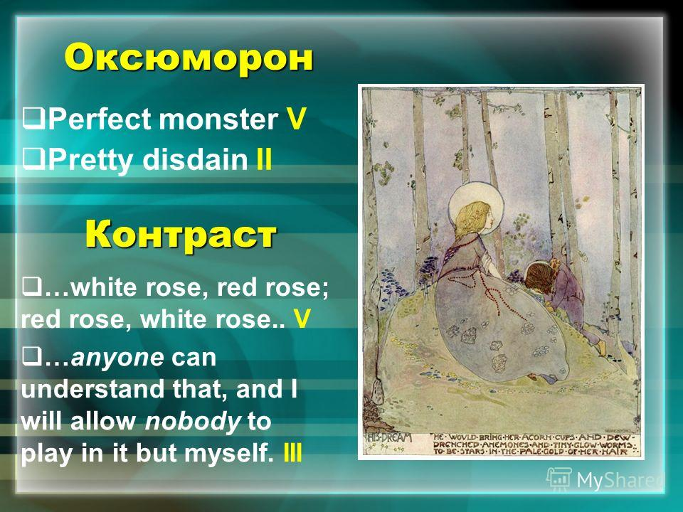 Оксюморон Perfect monster V Pretty disdain II Контраст …white rose, red rose; red rose, white rose.. V …anyone can understand that, and I will allow nobody to play in it but myself. III
