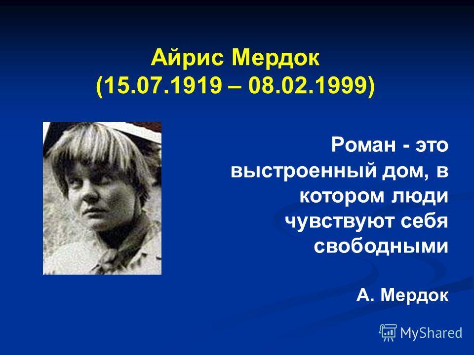 Айрис Мердок (15.07.1919 – 08.02.1999) Роман - это выстроенный дом, в котором люди чувствуют себя свободными А. Мердок