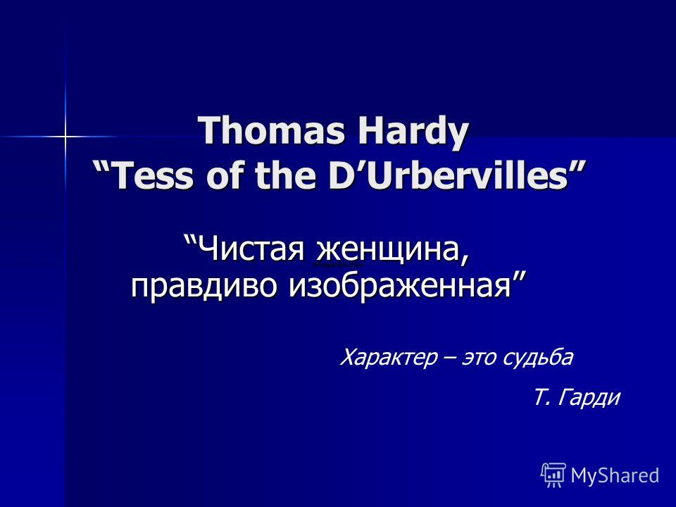 Thomas Hardy Tess of the DUrbervilles Чистая женщина, правдиво изображеннаяЧистая женщина, правдиво изображенная Характер – это судьба Т. Гарди