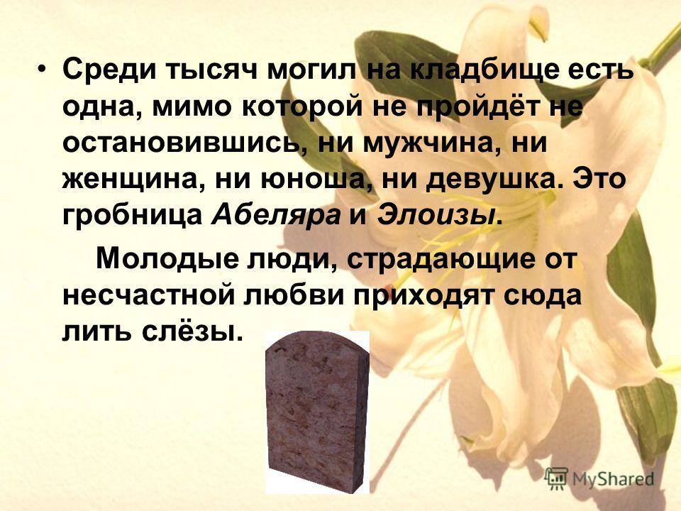 Среди тысяч могил на кладбище есть одна, мимо которой не пройдёт не остановившись, ни мужчина, ни женщина, ни юноша, ни девушка. Это гробница Абеляра и Элоизы. Молодые люди, страдающие от несчастной любви приходят сюда лить слёзы.
