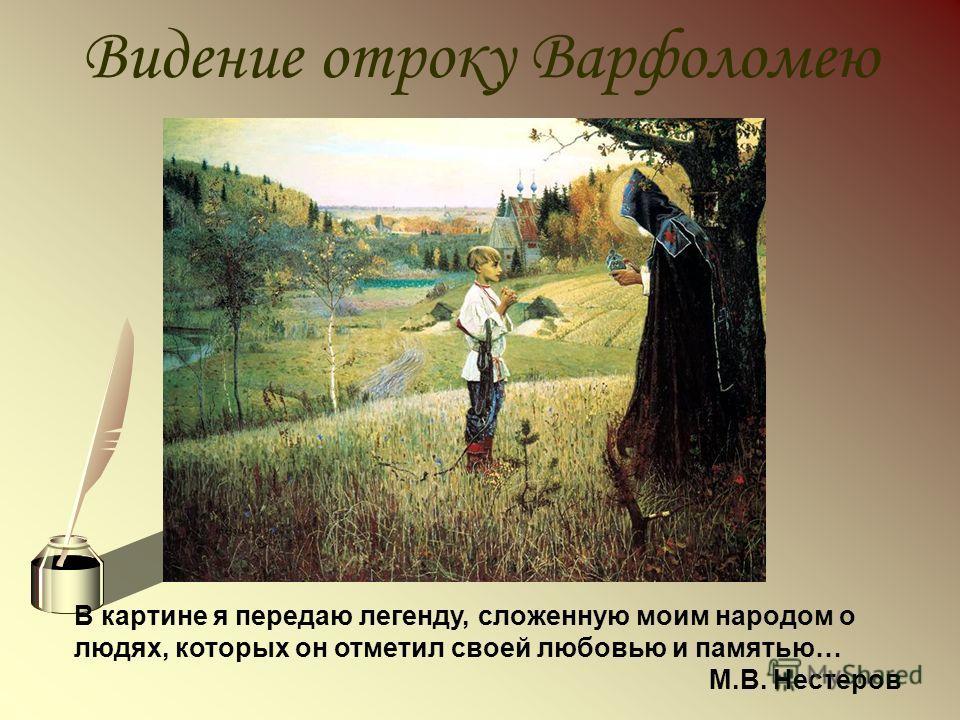 Видение отроку Варфоломею В картине я передаю легенду, сложенную моим народом о людях, которых он отметил своей любовью и памятью… М.В. Нестеров