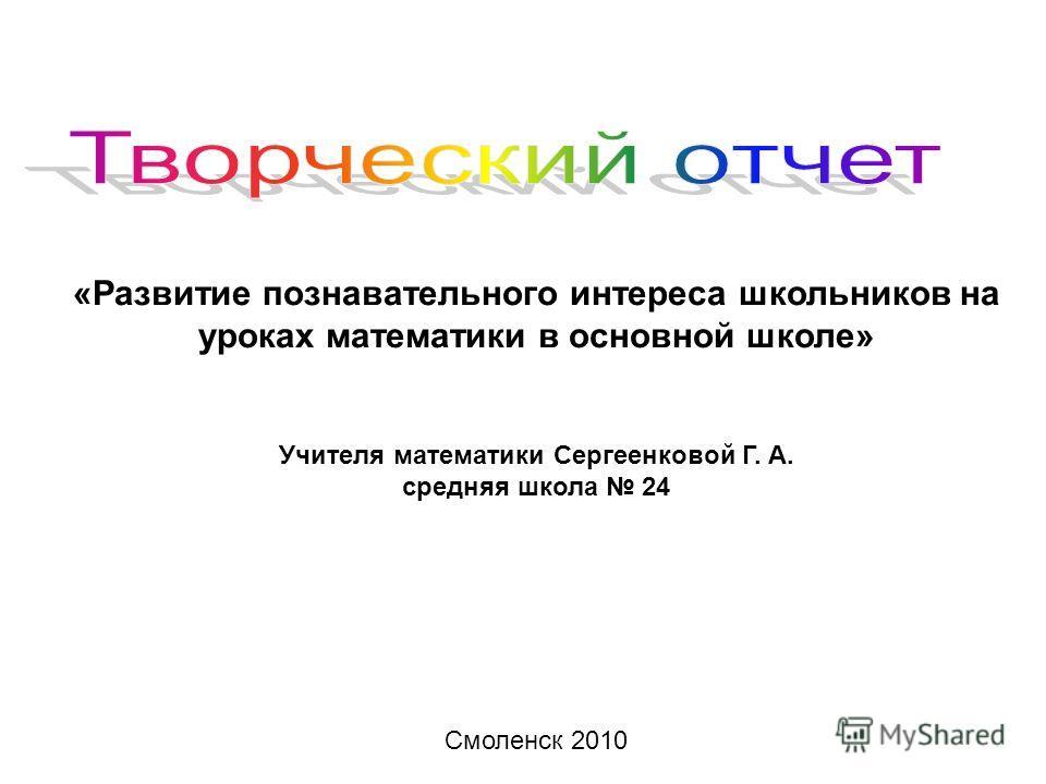 «Развитие познавательного интереса школьников на уроках математики в основной школе» Учителя математики Сергеенковой Г. А. средняя школа 24 Смоленск 2010