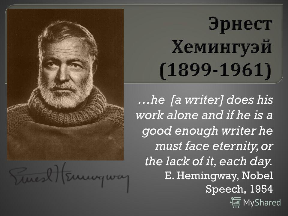 …he [a writer] does his work alone and if he is a good enough writer he must face eternity, or the lack of it, each day. E. Hemingway, Nobel Speech, 1954