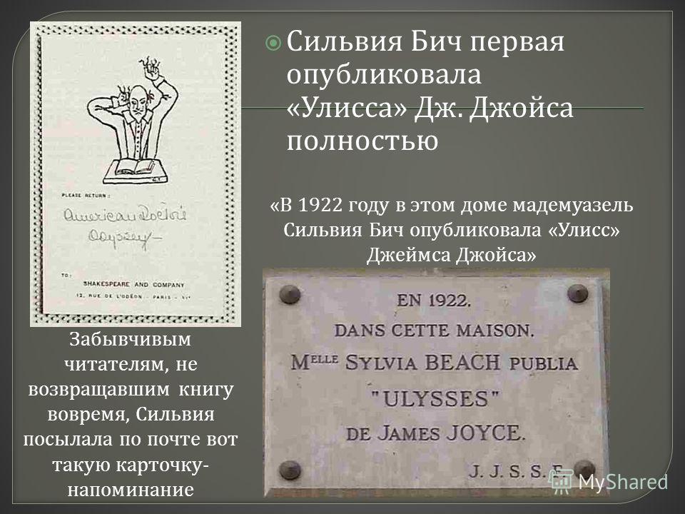 Сильвия Бич первая опубликовала « Улисса » Дж. Джойса полностью Забывчивым читателям, не возвращавшим книгу вовремя, Сильвия посылала по почте вот такую карточку- напоминание «В 1922 году в этом доме мадемуазель Сильвия Бич опубликовала «Улисс» Джейм