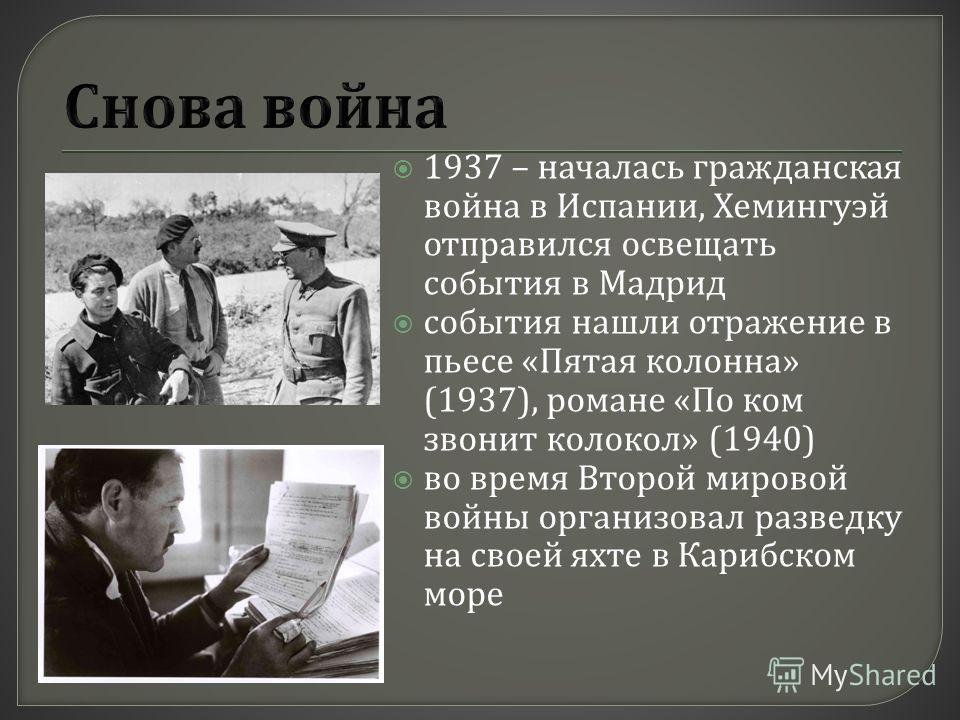 1937 – началась гражданская война в Испании, Хемингуэй отправился освещать события в Мадрид события нашли отражение в пьесе « Пятая колонна » (1937), романе « По ком звонит колокол » (1940) во время Второй мировой войны организовал разведку на своей