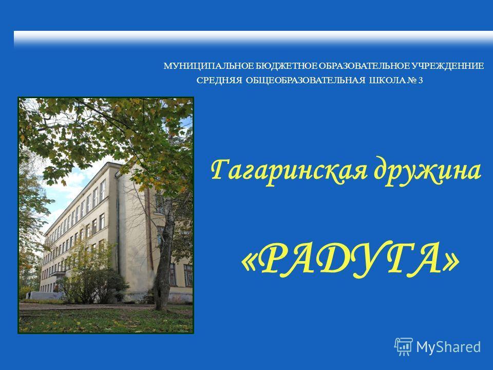 МУНИЦИПАЛЬНОЕ БЮДЖЕТНОЕ ОБРАЗОВАТЕЛЬНОЕ УЧРЕЖДЕННИЕ СРЕДНЯЯ ОБЩЕОБРАЗОВАТЕЛЬНАЯ ШКОЛА 3 Гагаринская дружина «РАДУГА»
