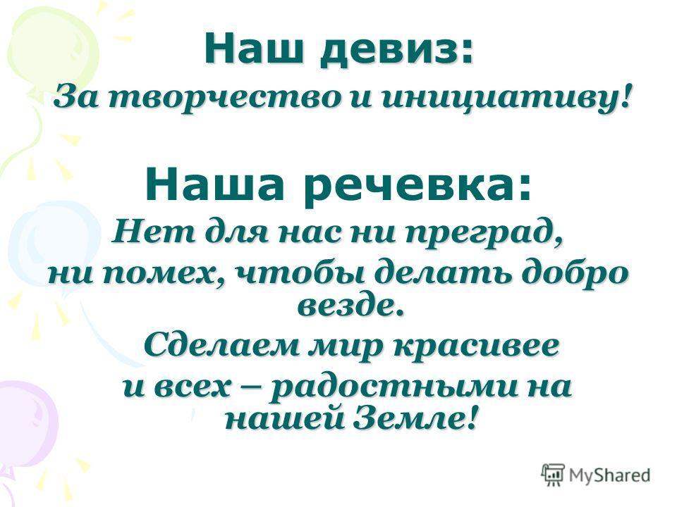 Наш девиз: За творчество и инициативу! Наша речевка: Нет для нас ни преград, ни помех, чтобы делать добро везде. Сделаем мир красивее Сделаем мир красивее и всех – радостными на нашей Земле! и всех – радостными на нашей Земле!