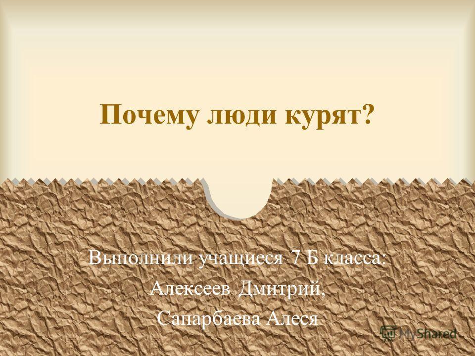 Почему люди курят? Выполнили учащиеся 7 Б класса: Алексеев Дмитрий, Сапарбаева Алеся