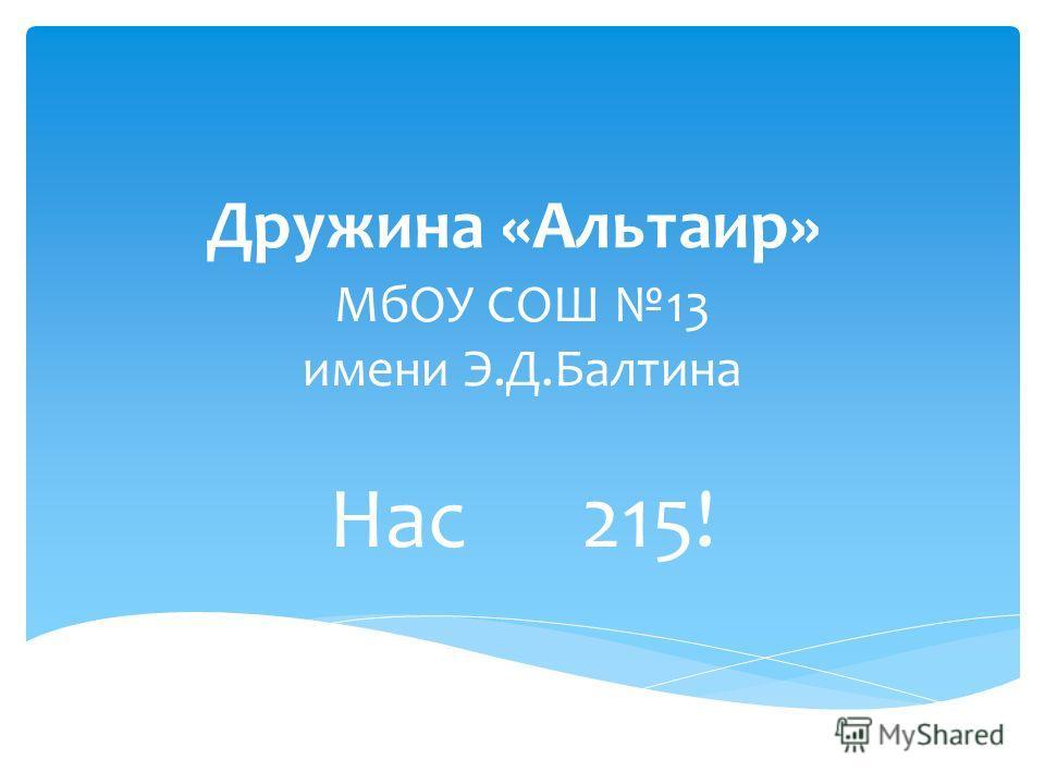 Дружина «Альтаир» МбОУ СОШ 13 имени Э.Д.Балтина Нас 215!