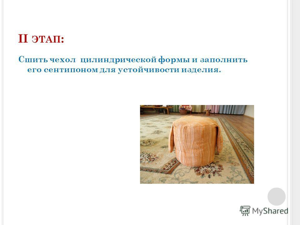 II ЭТАП : Сшить чехол цилиндрической формы и заполнить его сентипоном для устойчивости изделия.