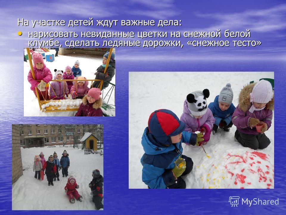 На участке детей ждут важные дела: нарисовать невиданные цветки на снежной белой клумбе, сделать ледяные дорожки, «снежное тесто» нарисовать невиданные цветки на снежной белой клумбе, сделать ледяные дорожки, «снежное тесто»