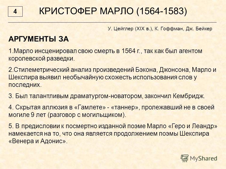 КРИСТОФЕР МАРЛО (1564-1583) У. Цейглер (XIX в.), К. Гоффман, Дж. Бейкер АРГУМЕНТЫ ЗА 1.Марло инсценировал свою смерть в 1564 г., так как был агентом королевской разведки. 2.Стилеметрический анализ произведений Бэкона, Джонсона, Марло и Шекспира выяви