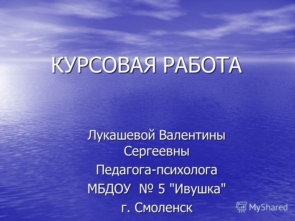 КУРСОВАЯ РАБОТА Лукашевой Валентины Сергеевны Педагога-психолога МБДОУ 5 Ивушка г. Смоленск