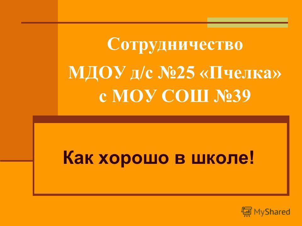 Сотрудничество МДОУ д/с 25 «Пчелка» с МОУ СОШ 39 Как хорошо в школе!