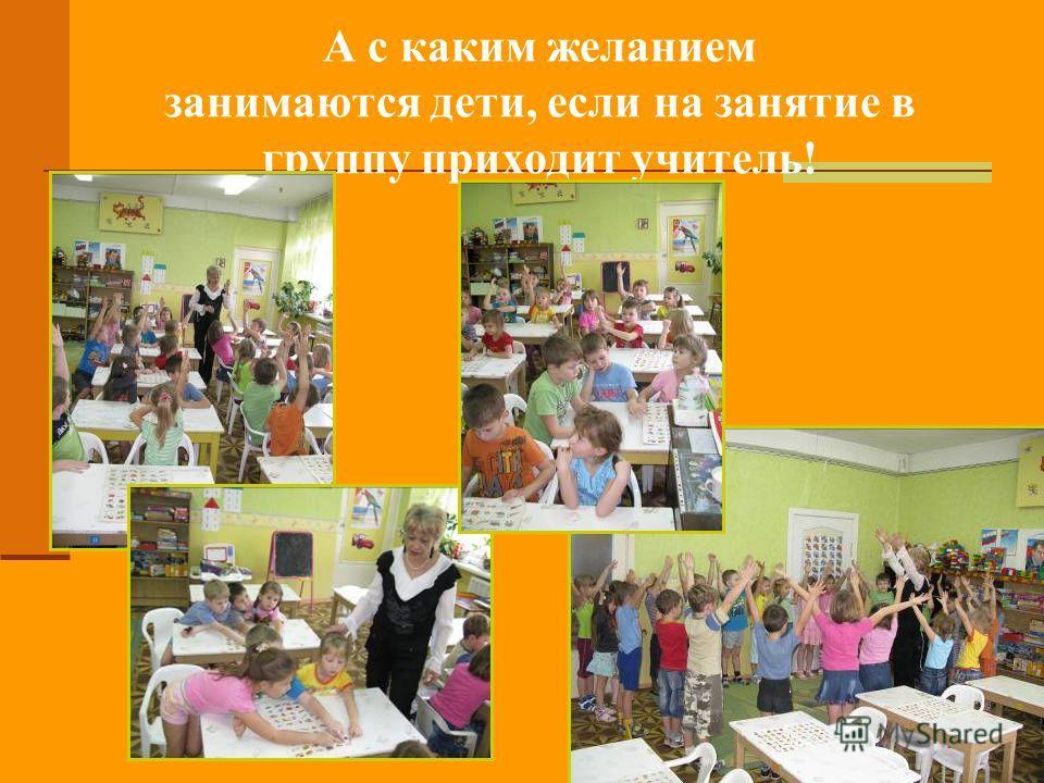 А с каким желанием занимаются дети, если на занятие в группу приходит учитель!