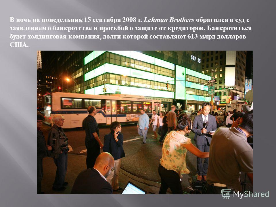 В ночь на понедельник 15 сентября 2008 г. Lehman Brothers обратился в суд с заявлением о банкротстве и просьбой о защите от кредиторов. Банкротиться будет холдинговая компания, долги которой составляют 613 млрд долларов США.