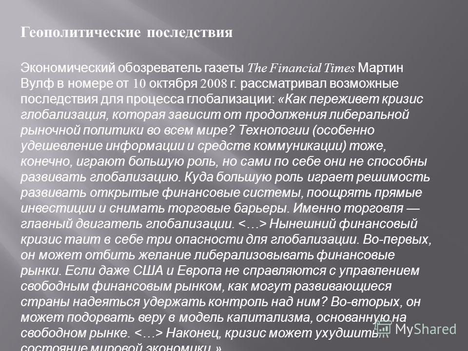 Геополитические последствия Экономический обозреватель газеты The Financial Times Мартин Вулф в номере от 10 октября 2008 г. рассматривал возможные последствия для процесса глобализации: «Как переживет кризис глобализация, которая зависит от продолже