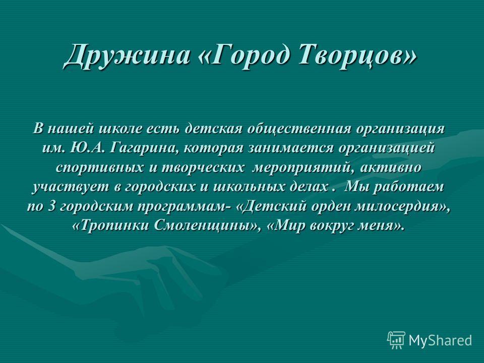 Дружина «Город Творцов» В нашей школе есть детская общественная организация им. Ю.А. Гагарина, которая занимается организацией спортивных и творческих мероприятий, активно участвует в городских и школьных делах. Мы работаем по 3 городским программам-