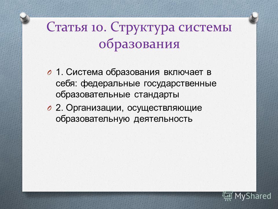 Статья 10. Структура системы образования O 1. Система образования включает в себя : федеральные государственные образовательные стандарты O 2. Организации, осуществляющие образовательную деятельность