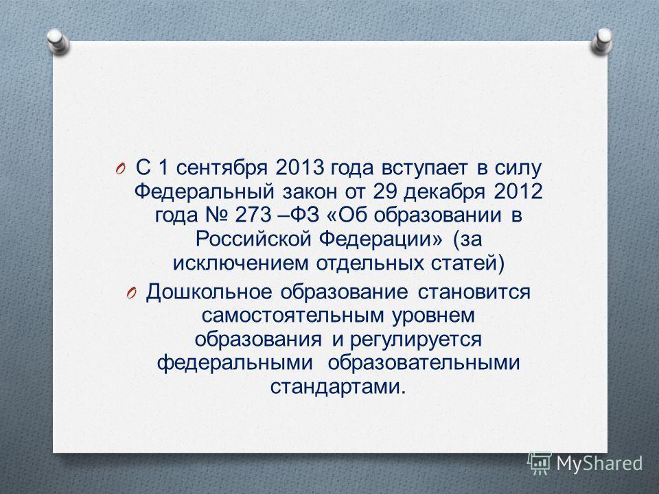 O С 1 сентября 2013 года вступает в силу Федеральный закон от 29 декабря 2012 года 273 – ФЗ « Об образовании в Российской Федерации » ( за исключением отдельных статей ) O Дошкольное образование становится самостоятельным уровнем образования и регули