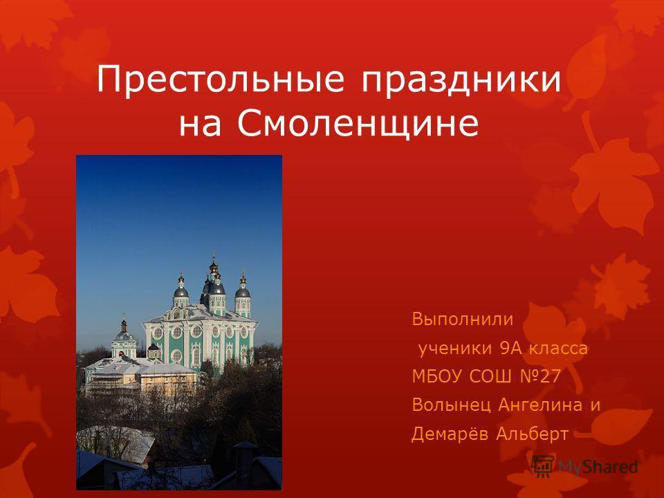 Престольные праздники на Смоленщине Выполнили ученики 9А класса МБОУ СОШ 27 Волынец Ангелина и Демарёв Альберт