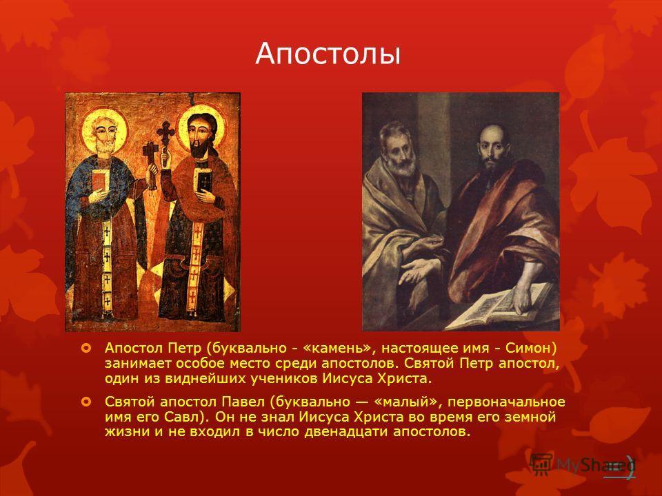 Апостолы Апостол Петр (буквально - «камень», настоящее имя - Симон) занимает особое место среди апостолов. Святой Петр апостол, один из виднейших учеников Иисуса Христа. Святой апостол Павел (буквально «малый», первоначальное имя его Савл). Он не зна