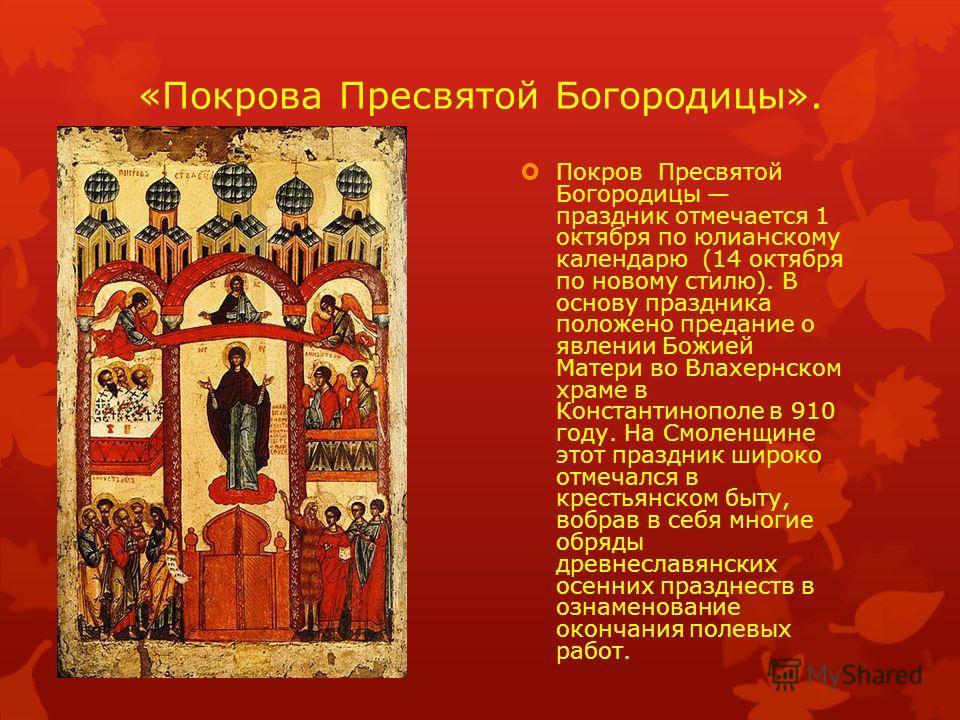 «Покрова Пресвятой Богородицы». Покров Пресвятой Богородицы праздник отмечается 1 октября по юлианскому календарю (14 октября по новому стилю). В основу праздника положено предание о явлении Божией Матери во Влахернском храме в Константинополе в 910