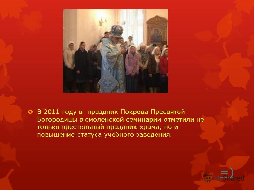 =) В 2011 году в праздник Покрова Пресвятой Богородицы в смоленской семинарии отметили не только престольный праздник храма, но и повышение статуса учебного заведения.