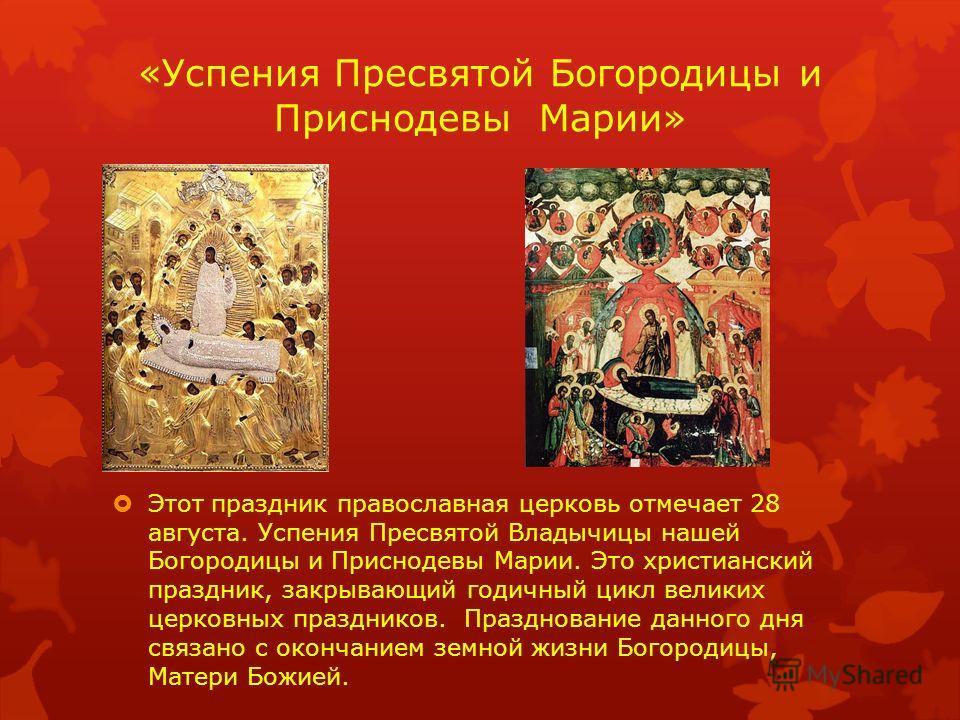 «Успения Пресвятой Богородицы и Приснодевы Марии» Этот праздник православная церковь отмечает 28 августа. Успения Пресвятой Владычицы нашей Богородицы и Приснодевы Марии. Это христианский праздник, закрывающий годичный цикл великих церковных праздник