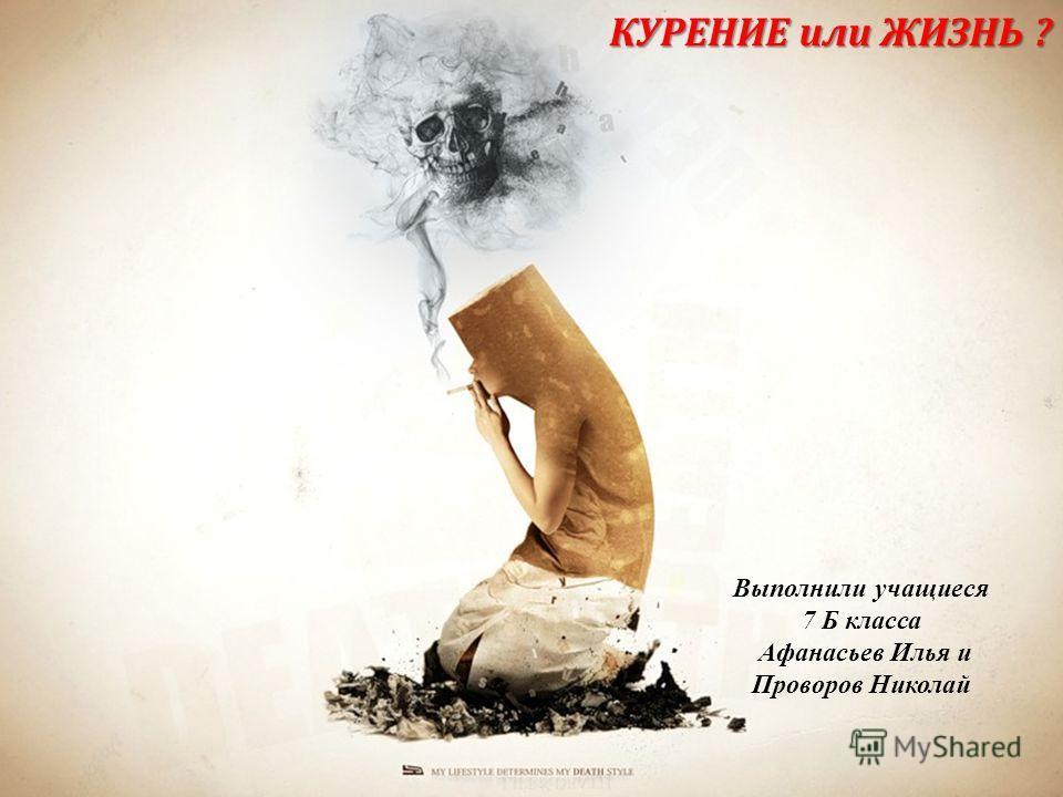 КУРЕНИЕ или ЖИЗНЬ ? Выполнили учащиеся 7 Б класса Афанасьев Илья и Проворов Николай