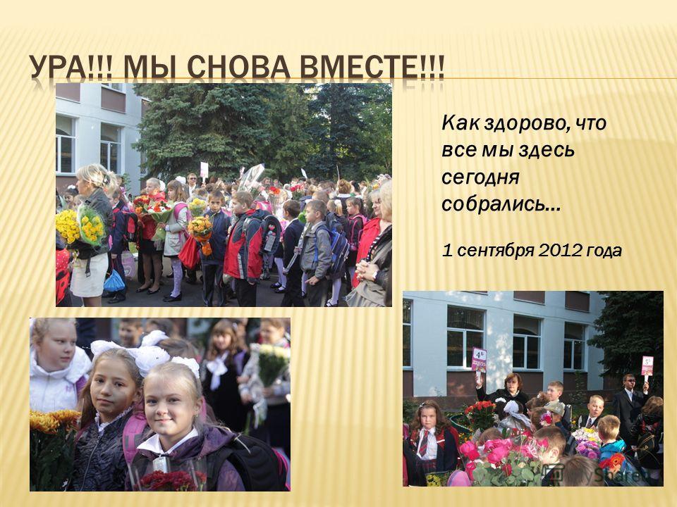 Как здорово, что все мы здесь сегодня собрались… 1 сентября 2012 года