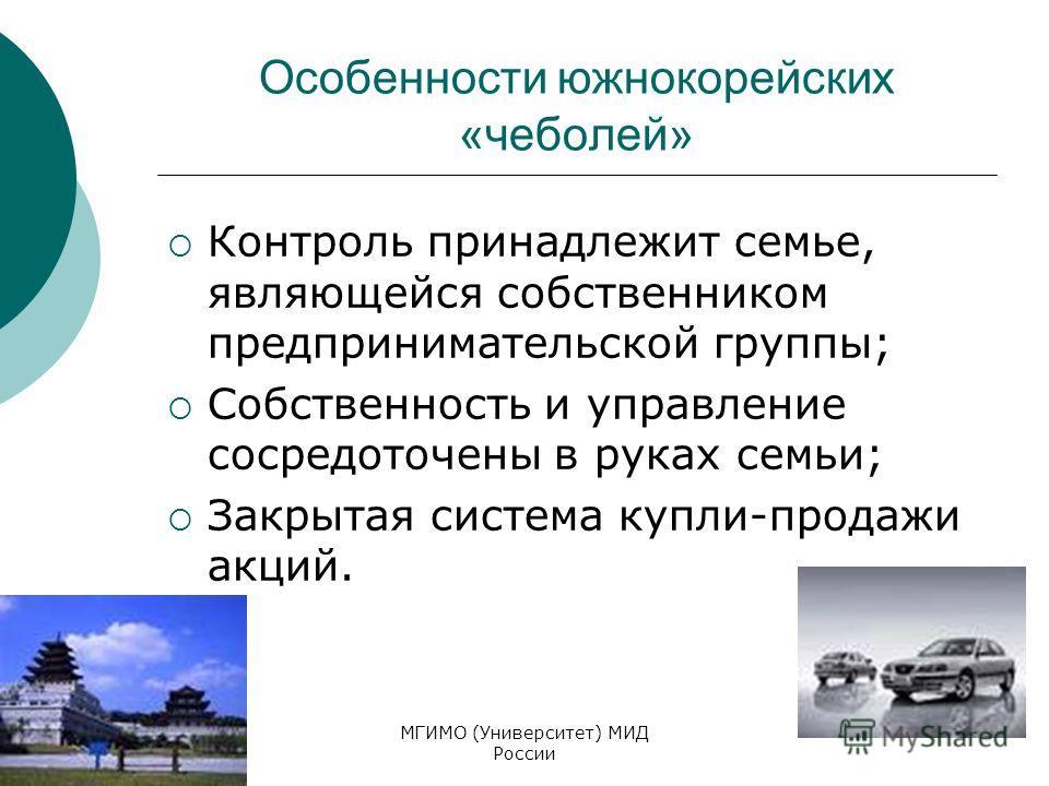 МГИМО (Университет) МИД России Особенности южнокорейских «чеболей» Контроль принадлежит семье, являющейся собственником предпринимательской группы; Собственность и управление сосредоточены в руках семьи; Закрытая система купли-продажи акций.