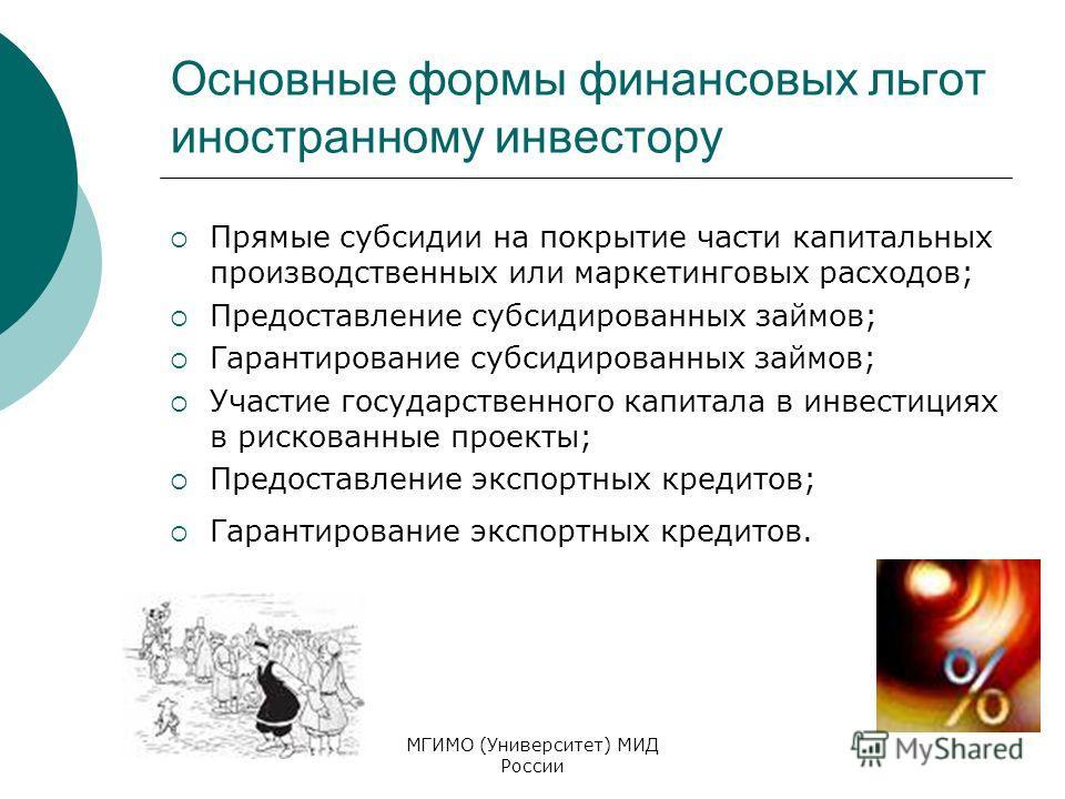 МГИМО (Университет) МИД России Основные формы финансовых льгот иностранному инвестору Прямые субсидии на покрытие части капитальных производственных или маркетинговых расходов; Предоставление субсидированных займов; Гарантирование субсидированных зай