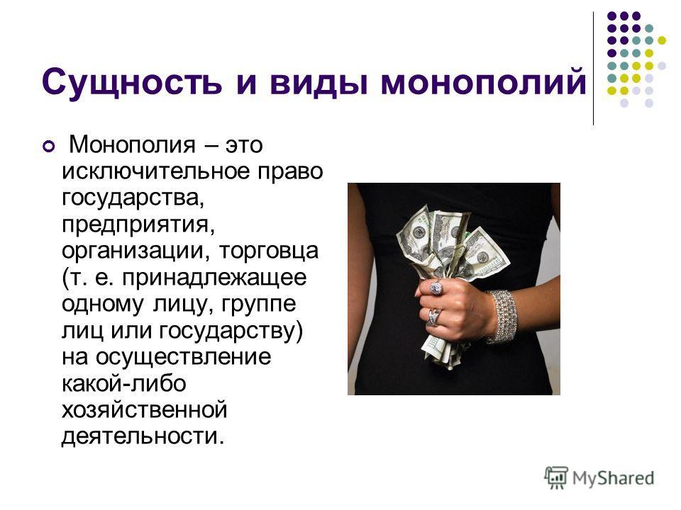 Сущность и виды монополий Монополия – это исключительное право государства, предприятия, организации, торговца (т. е. принадлежащее одному лицу, группе лиц или государству) на осуществление какой-либо хозяйственной деятельности.