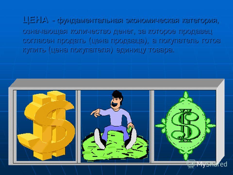ЦЕНА - фундаментальная экономическая категория, означающая количество денег, за которое продавец согласен продать (цена продавца), а покупатель готов купить (цена покупателя) единицу товара.