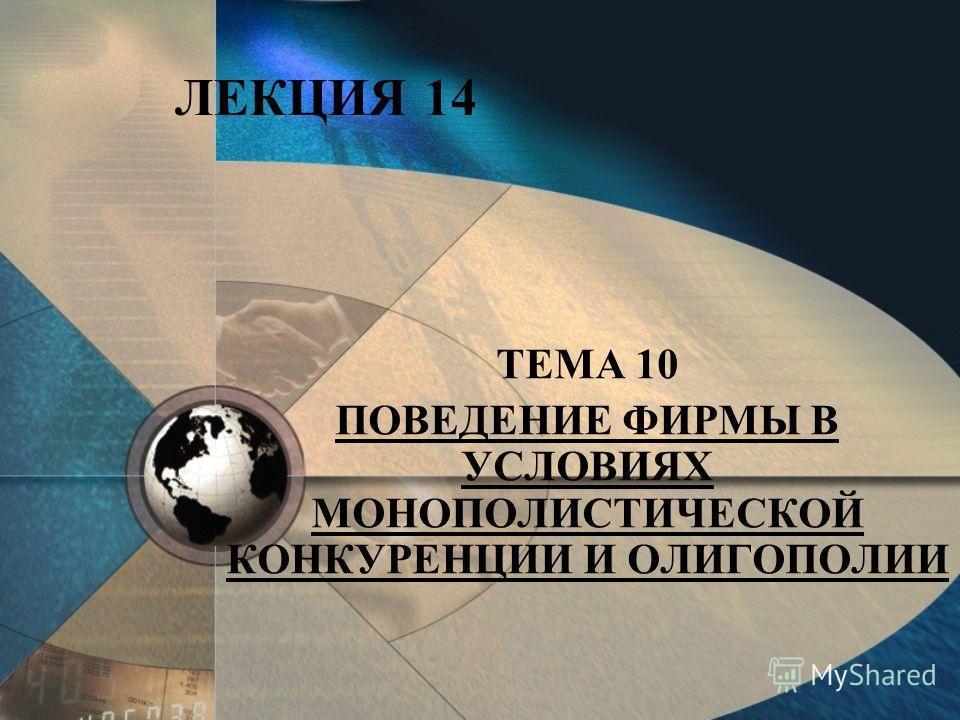 ЛЕКЦИЯ 14 ТЕМА 10 ПОВЕДЕНИЕ ФИРМЫ В УСЛОВИЯХ МОНОПОЛИСТИЧЕСКОЙ КОНКУРЕНЦИИ И ОЛИГОПОЛИИ
