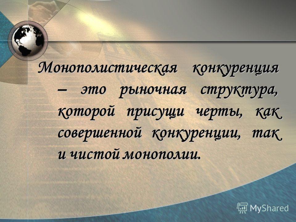 Монополистическая конкуренция – это рыночная структура, которой присущи черты, как совершенной конкуренции, так и чистой монополии.