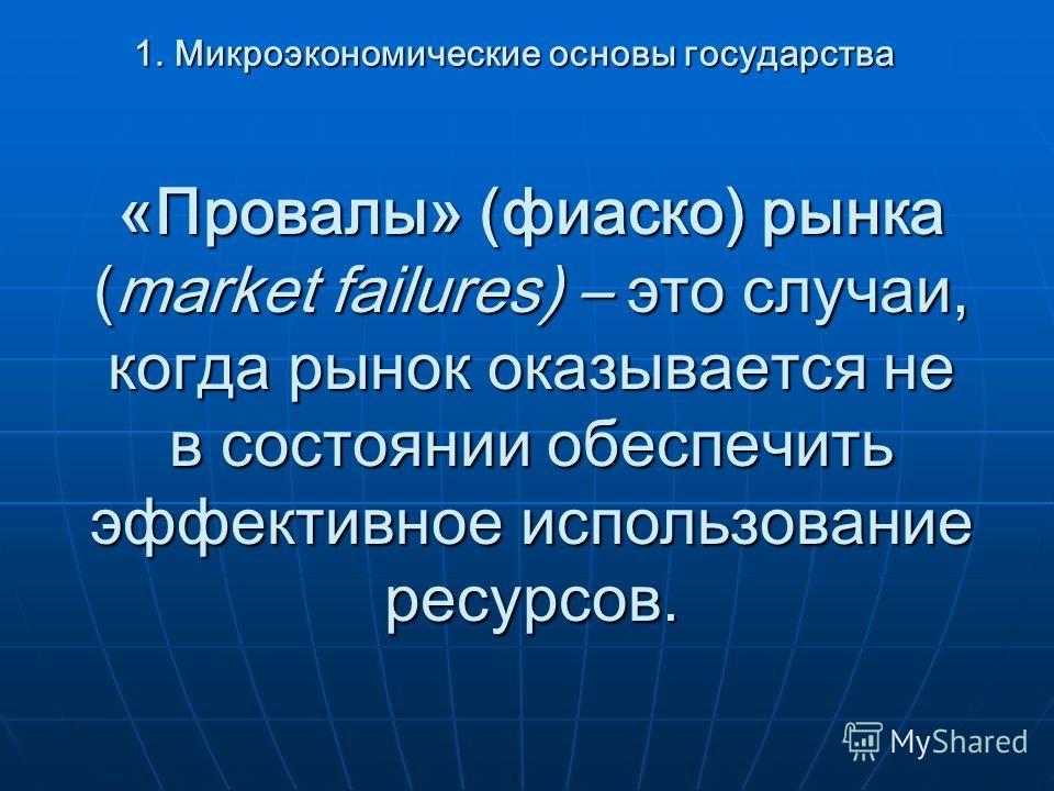 «Провалы» (фиаско) рынка (market failures) – это случаи, когда рынок оказывается не в состоянии обеспечить эффективное использование ресурсов. 1. Микроэкономические основы государства