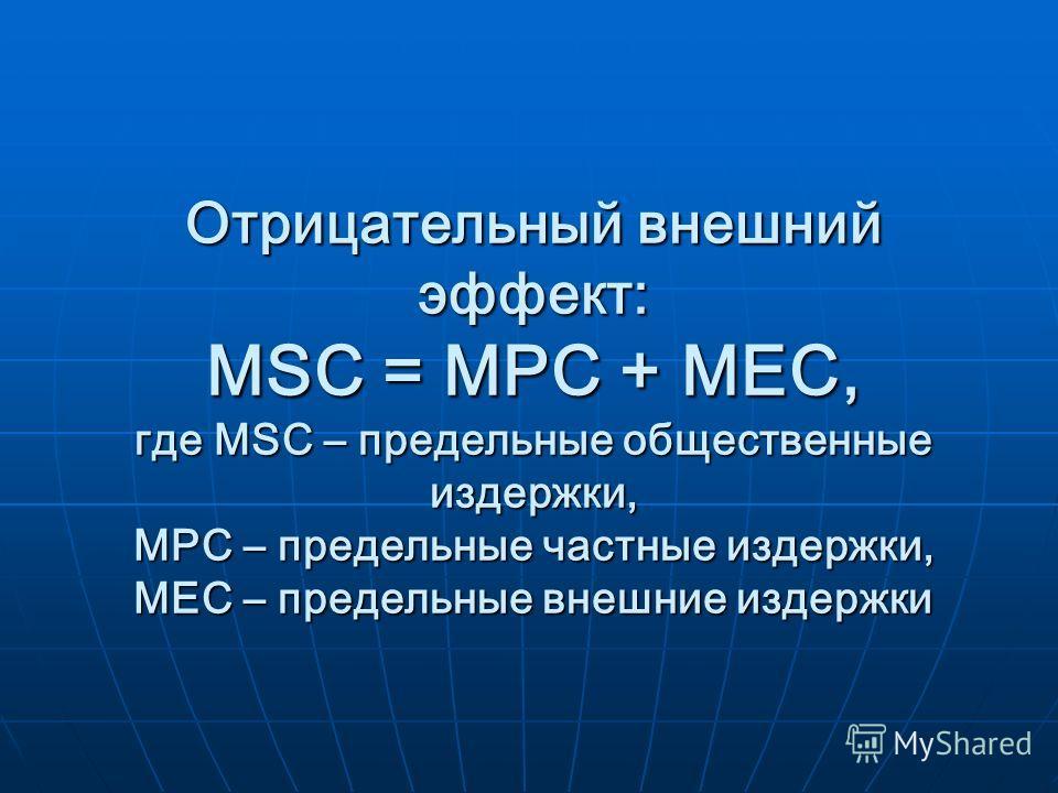Отрицательный внешний эффект: MSC = MPC + MEC, где MSC – предельные общественные издержки, MPC – предельные частные издержки, MEC – предельные внешние издержки