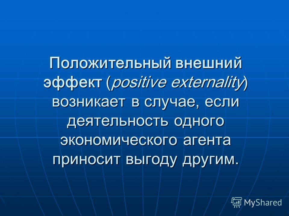 Положительный внешний эффект (positive externality) возникает в случае, если деятельность одного экономического агента приносит выгоду другим.