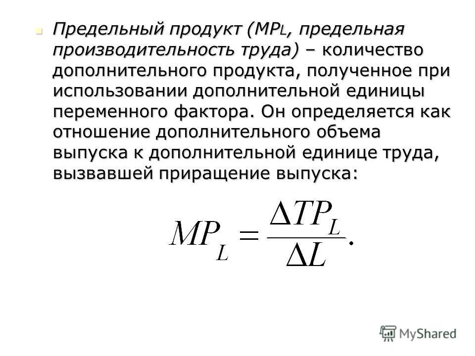 Предельный продукт (MP L, предельная производительность труда) – количество дополнительного продукта, полученное при использовании дополнительной единицы переменного фактора. Он определяется как отношение дополнительного объема выпуска к дополнительн