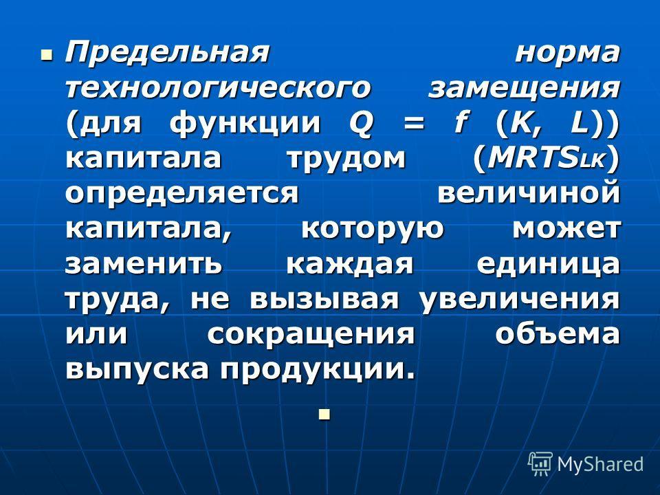 Предельная норма технологического замещения (для функции Q = f (K, L)) капитала трудом (MRTS LK ) определяется величиной капитала, которую может заменить каждая единица труда, не вызывая увеличения или сокращения объема выпуска продукции. Предельная
